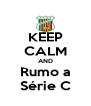 KEEP CALM AND Rumo a Série C - Personalised Poster A4 size