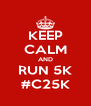 KEEP CALM AND RUN 5K #C25K - Personalised Poster A4 size