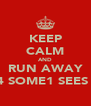 KEEP CALM AND RUN AWAY B4 SOME1 SEES U - Personalised Poster A4 size