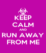 KEEP CALM AND RUN AWAY FROM ME - Personalised Poster A4 size