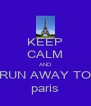 KEEP CALM AND RUN AWAY TO paris - Personalised Poster A4 size