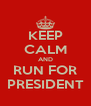 KEEP CALM AND RUN FOR PRESIDENT - Personalised Poster A4 size