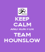 KEEP CALM AND RUN FOR TEAM HOUNSLOW - Personalised Poster A4 size