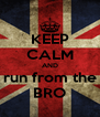 KEEP CALM AND run from the BRO - Personalised Poster A4 size