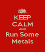 KEEP CALM AND Run Some Metals - Personalised Poster A4 size