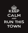 KEEP CALM AND RUN THIS TOWN - Personalised Poster A4 size