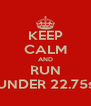 KEEP CALM AND RUN UNDER 22.75s - Personalised Poster A4 size