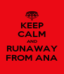 KEEP CALM AND RUNAWAY FROM ANA - Personalised Poster A4 size