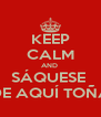 KEEP CALM AND  SÁQUESE  DE AQUÍ TOÑA - Personalised Poster A4 size