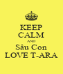 KEEP CALM AND Sâu Con LOVE T-ARA - Personalised Poster A4 size