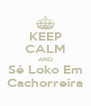 KEEP CALM AND Sé Loko Em Cachorreira - Personalised Poster A4 size