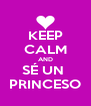 KEEP CALM AND SÉ UN  PRINCESO - Personalised Poster A4 size