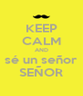 KEEP CALM AND sé un señor SEÑOR - Personalised Poster A4 size