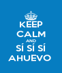 KEEP CALM AND SÍ SÍ SÍ AHUEVO  - Personalised Poster A4 size