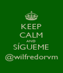 KEEP CALM AND SÍGUEME @wilfredorvm - Personalised Poster A4 size