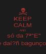 """KEEP CALM AND  só da 7ª""""E"""" e daí?ñ bagunço! - Personalised Poster A4 size"""