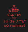 """KEEP CALM AND  só da 7ª""""E""""  só normal - Personalised Poster A4 size"""