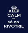 KEEP CALM AND só no  RIVOTRIL - Personalised Poster A4 size