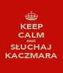KEEP CALM AND SŁUCHAJ KACZMARA - Personalised Poster A4 size