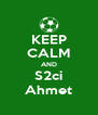 KEEP CALM AND S2ci Ahmet - Personalised Poster A4 size