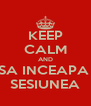 KEEP CALM AND SA INCEAPA  SESIUNEA - Personalised Poster A4 size