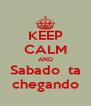 KEEP CALM AND Sabado  ta  chegando  - Personalised Poster A4 size