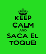 KEEP CALM AND SACA EL TOQUE! - Personalised Poster A4 size