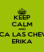 KEEP CALM AND SACA LAS CHEVES ERIKA - Personalised Poster A4 size