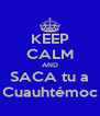 KEEP CALM AND SACA tu a Cuauhtémoc - Personalised Poster A4 size