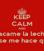 KEEP CALM AND sacame la leche que se me hace queso - Personalised Poster A4 size
