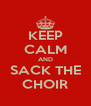 KEEP CALM AND SACK THE CHOIR - Personalised Poster A4 size