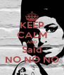 KEEP CALM AND Said NO NO NO - Personalised Poster A4 size