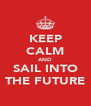 KEEP CALM AND SAIL INTO THE FUTURE - Personalised Poster A4 size