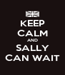 KEEP CALM AND SALLY CAN WAIT - Personalised Poster A4 size