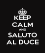 KEEP CALM AND SALUTO AL DUCE - Personalised Poster A4 size