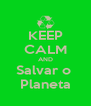 KEEP CALM AND Salvar o  Planeta - Personalised Poster A4 size