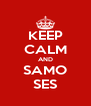 KEEP CALM AND SAMO SES - Personalised Poster A4 size