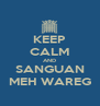 KEEP CALM AND SANGUAN MEH WAREG - Personalised Poster A4 size