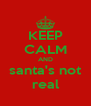 KEEP CALM AND santa's not real - Personalised Poster A4 size