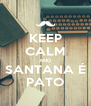 KEEP CALM AND SANTANA É PATO - Personalised Poster A4 size