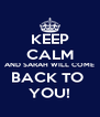 KEEP CALM AND SARAH WILL COME BACK TO  YOU! - Personalised Poster A4 size