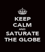 KEEP CALM AND SATURATE THE GLOBE - Personalised Poster A4 size