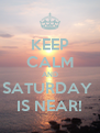 KEEP CALM AND SATURDAY  IS NEAR! - Personalised Poster A4 size