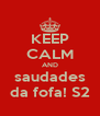 KEEP CALM AND saudades da fofa! S2 - Personalised Poster A4 size