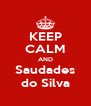 KEEP CALM AND Saudades do Silva - Personalised Poster A4 size