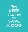 KEEP CALM AND SAVE A DOG - Personalised Poster A4 size