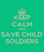KEEP CALM AND SAVE CHILD SOLDIERS - Personalised Poster A4 size