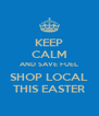 KEEP CALM AND SAVE FUEL SHOP LOCAL THIS EASTER - Personalised Poster A4 size