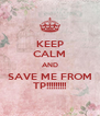 KEEP CALM AND SAVE ME FROM TP!!!!!!!!! - Personalised Poster A4 size