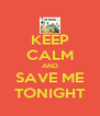 KEEP CALM AND SAVE ME TONIGHT - Personalised Poster A4 size